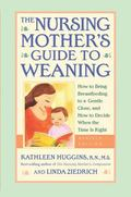 Nursing Mother's Guide to Weaning How to Bring Breastfeeding to a Gentle Close and How to De...