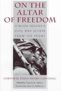 On the Altar of Freedom A Black Soldier's Civil War Letters from the Front