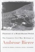 Phantoms of a Blood-Stained Period The Complete Civil War Writings of Ambrose Bierce