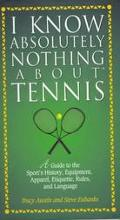 I Know Absolutely Nothing about Tennis: A Tennis Player's Guide to the Sport's History, Equi...