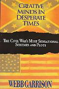 Creative Minds in Desperate Times The Civil War's Most Sensational Schemes and Plots