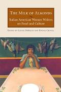 Milk of Almonds Italian American Women Writers on Food and Culture