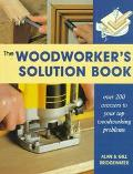 The Woodworker's Solution Book: Over 200 Answers to Your Top Woodworking Problems