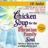 Chicken Soup for the Christian Family Soul: Stories to Open the Heart and Rekindle the Spiri...