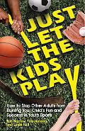 Just Let the Kids Play How to Stop Other Adults from Ruining Your Child's Fun and Success in...