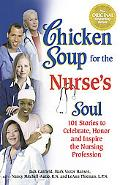 Chicken Soup for the Nurse's Soul 101 Stories to Celebrate, Honor and Inspire the Nursing Pr...