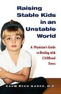 Raising Stable Kids in an Unstable World A Doctor's Guide to Dealing With Childhood Stress