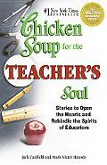 Chicken Soup for the Teacher's Soul Stories to Open the Hearts and Rekindle the Spirits of E...