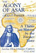 Agony of Asar A Thesis on Slavery by the Former Slave, Jacobus Elisa Johannes Capitein, 1717...