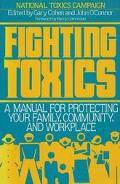 Fighting Toxics: A Manual for Protecting Your Family Community and WorkPlace
