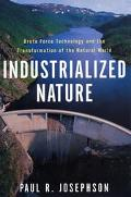 Industrialized Nature Brute Force Technology and the Transformation of the Natural World