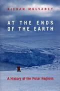 At the Ends of the Earth A History of the Polar Regions
