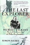 Last Explorer Hubert Wilkins, Hero of the great Age of Polar Exploration