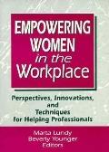 Empowering Women in the Workplace Perspectives, Innovations, and Techniques for Helping Prof...