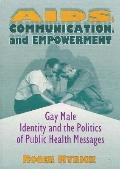 AIDS, Communication, and Empowerment Gay Male Identity and the Politics of Public Health Mes...