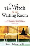 Witch in the Waiting Room A Physician Examines Paranormal Phenomena in Medicine