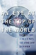 Eye at the Top of the World The Terrifying Legacy of the Cold War's Most Daring CIA Operation
