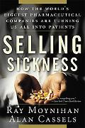 Selling Sickness How the World's Biggest Pharmaceutical Companies Are Turning Us All into Pa...