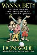 Wanna Bet? The Greatest True Stories About Gambling on Golf, from Titanic Thompson to Tiger ...