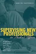 Supervising New Professionals in Student Affairs A Guide for Practitioners