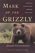 Mark of the Grizzly True Stories of Recent Bear Attacks and the Hard Lessons Learned