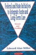 Federal and State Initiatives to Integrate Acute and Long-Term Care Issues and Profiles