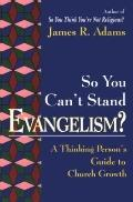 So You Can't Stand Evangelism? A Thinking Person's Guide to Church Growth