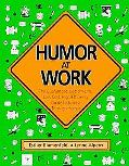 Humor at Work The Guaranteed, Bottom-Line, Low Cost, High-Efficiency Guide to Success Throug...