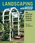 Landscaping With Wood The Practical Guide to Building Outdoors