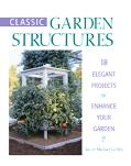 Classic Garden Structures 18 Elegent Projects to Enhance Your Garden