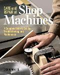Care and Repair of Shop Machines A Complete Guide to Set Up, Troubleshooting, and Maintenance