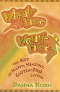 Wheat Free Worry Free The Art of Happy, Healthy, Gluten-Free Living