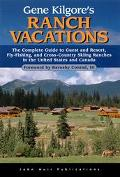 Gene Kilgore's Ranch Vacations: The Complete Guide to Guest and Resort, Fly-Fishing, and Cro...