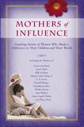 Mothers Of Influence The Inspiring Stories Of Women Who Made A Difference In Their Chiildren...