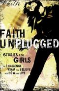 Faith Unplugged for Girls Stories for Girls to Challenge What You Believe And How You Live
