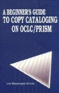 Beginner's Guide to Copy Cataloging on Oclc/Prism