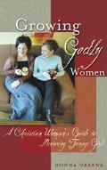 Growing Godly Women A Christian Woman's Guide to Mentoring Teenage Girls