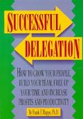 Successful Delegation: How to Grow Your People, Build Your Team, Free Up Your Time and Incre...