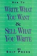 How to Write What You Want and Sell What You Write: A Complete Guide to Writing and Selling ...