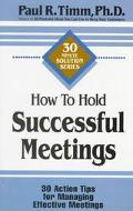 How to Hold Successful Meetings 30 Action Tips for Managing Effective Meetings