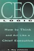 Ceo Logic How to Think and Act Like a Chief Executive