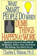What Smart People Do When Dumb Things Happen at Work Hundreds of Tips for Dealing With All t...