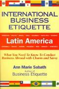 International Business Etiquette, Latin America What You Need to Know to Conduct Business Ab...