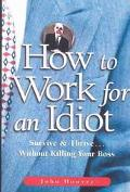 How to Work for an Idiot Survive & Thrive-- Without Killing Your Boss