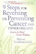 9 Steps for Reversing or Preventing Cancer and Other Diseases Learn to Heal from Within