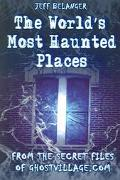 Worlds Most Haunted Places From The Secret Files Of Ghostvillage.com