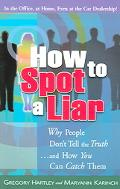 How to Spot a Liar Why People Don't Tell the Truth And How You Can Catch Them