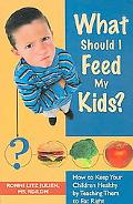 What Should I Feed My Kids? How to Keep Your Children Healthy by Teaching Them to Eat Right