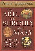 Ark, the Shroud, and Mary The Untold Truths About the Relics of the Bible