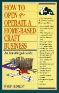 How to Open and Operate a Home-Based Craft Business: An Unabridged Guide